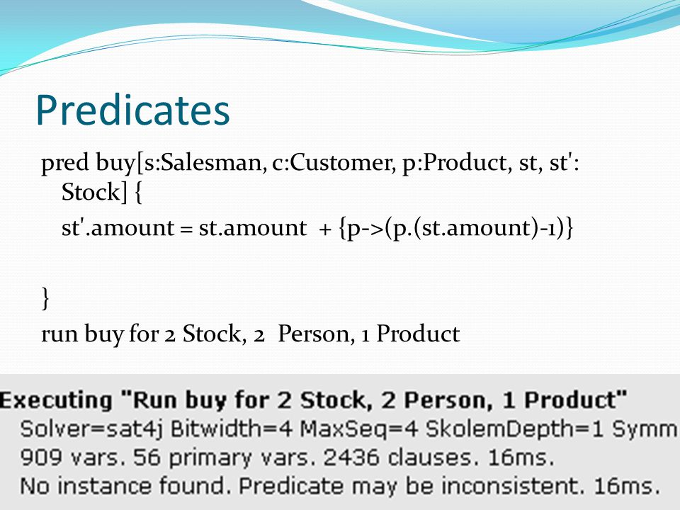 Predicates pred buy[s:Salesman, c:Customer, p:Product, st, st : Stock] { st .amount = st.amount + {p->(p.(st.amount)-1)}